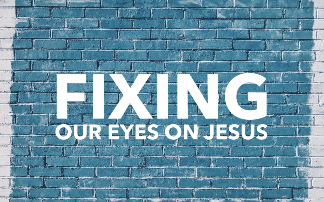 Fixing Our Eyes on Jesus.