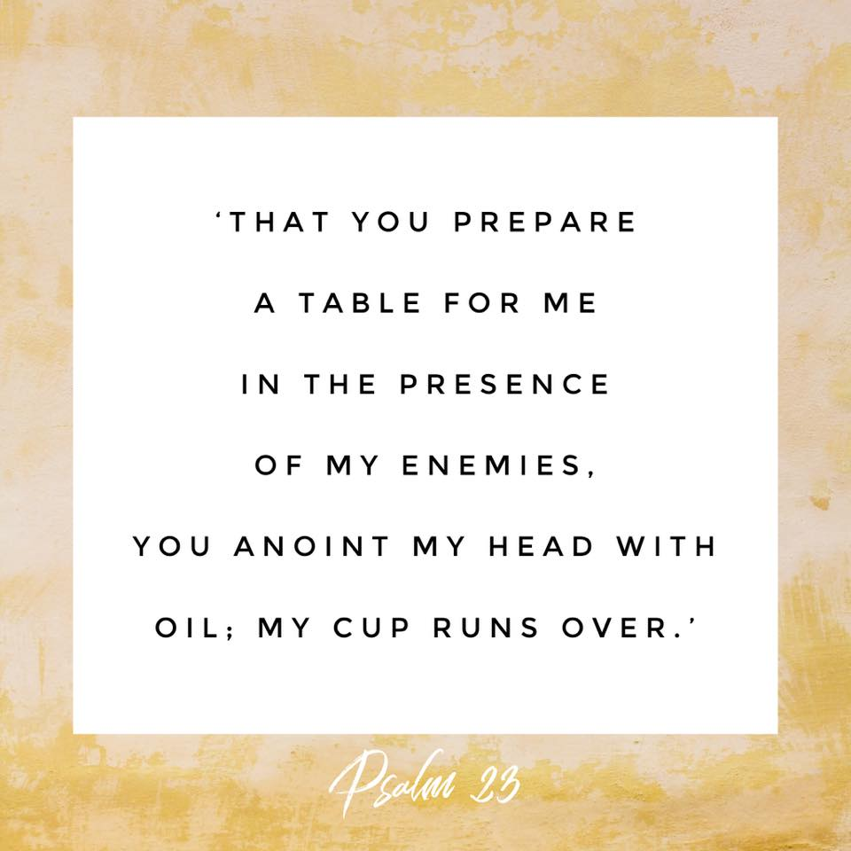 """""""that you prepare a table for me in the presence of my enemies. You anoint my head with oil, my cup runs over."""" Psalm 23:5"""