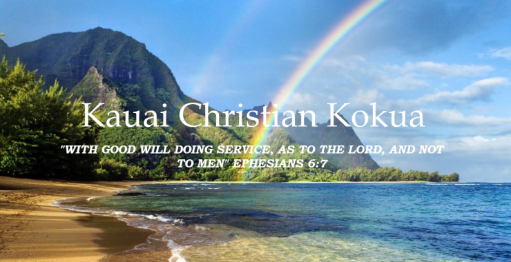 """Kauai Christian Kokua """"With Good WIll Doing Service, as to the Lord, and not to men"""" Ephesians 6:7"""