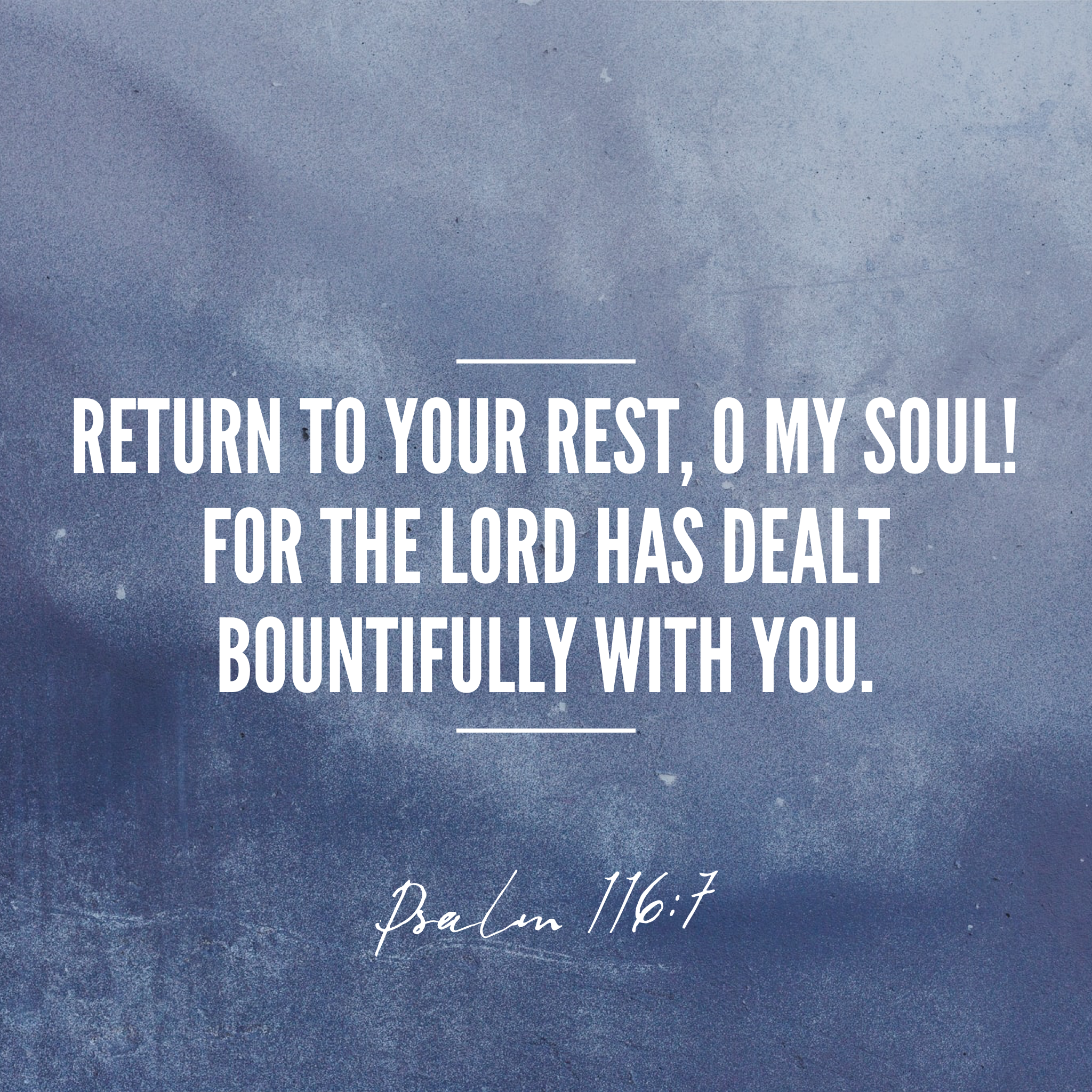 Return to your rest, o my soul! For the Lord has dealt bountifully with you. Psalm 116:7