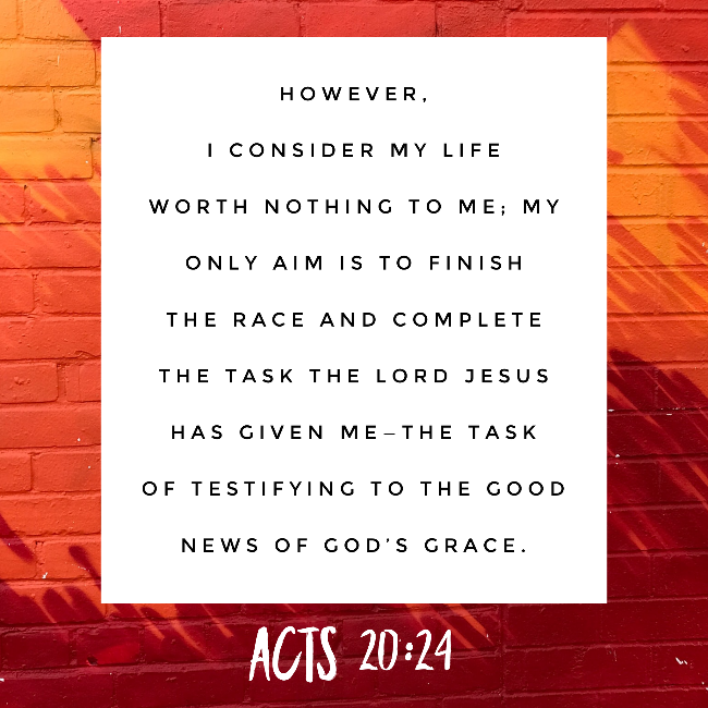 However, I consider my life worth nothing to me; my only aim is to finish the race and complete the task the Lord Jesus has given me—the task of testifying to the good news of God's grace. Acts 20:24