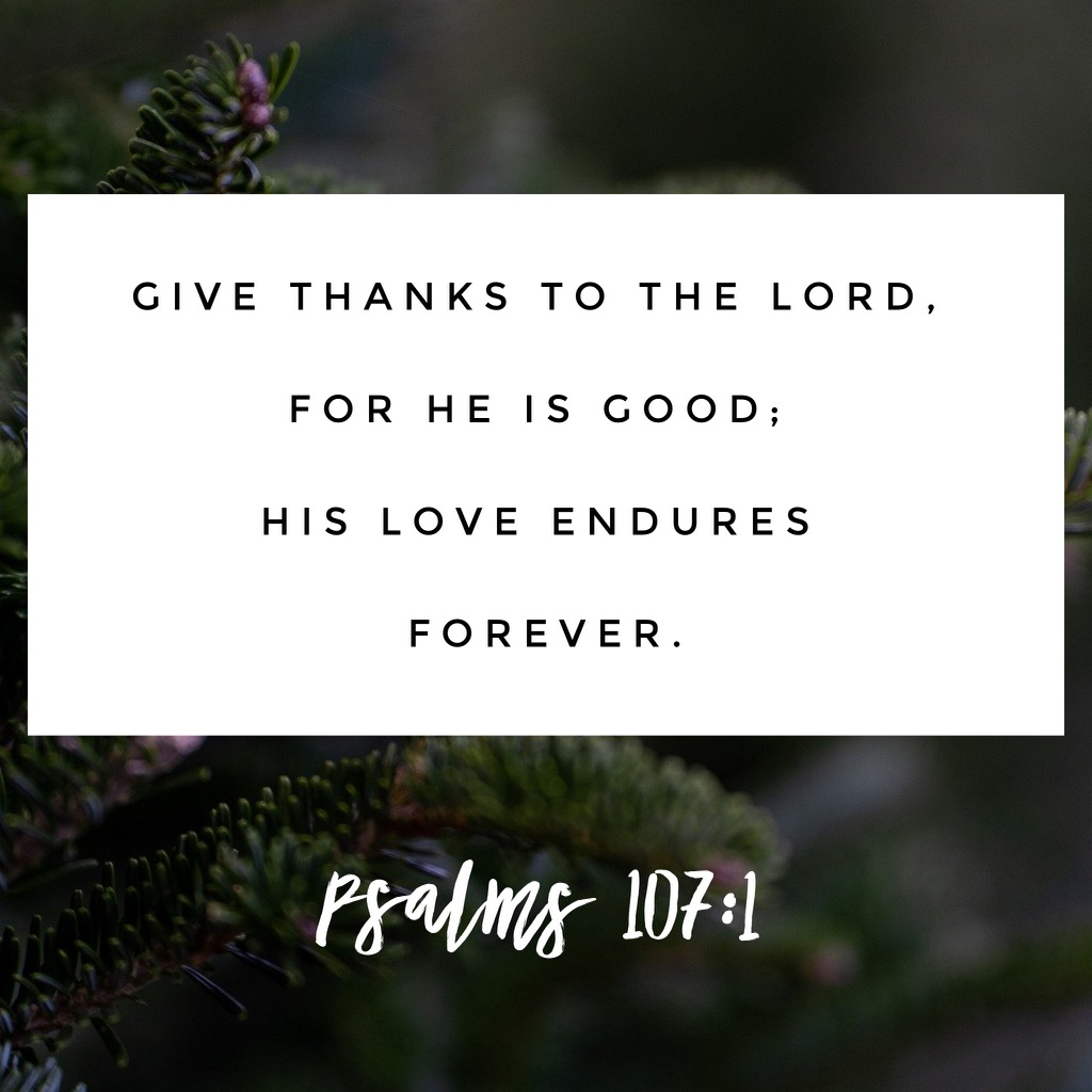 Give thanks to the Lord, for he is good, His love endures forever. Psalms 107:1