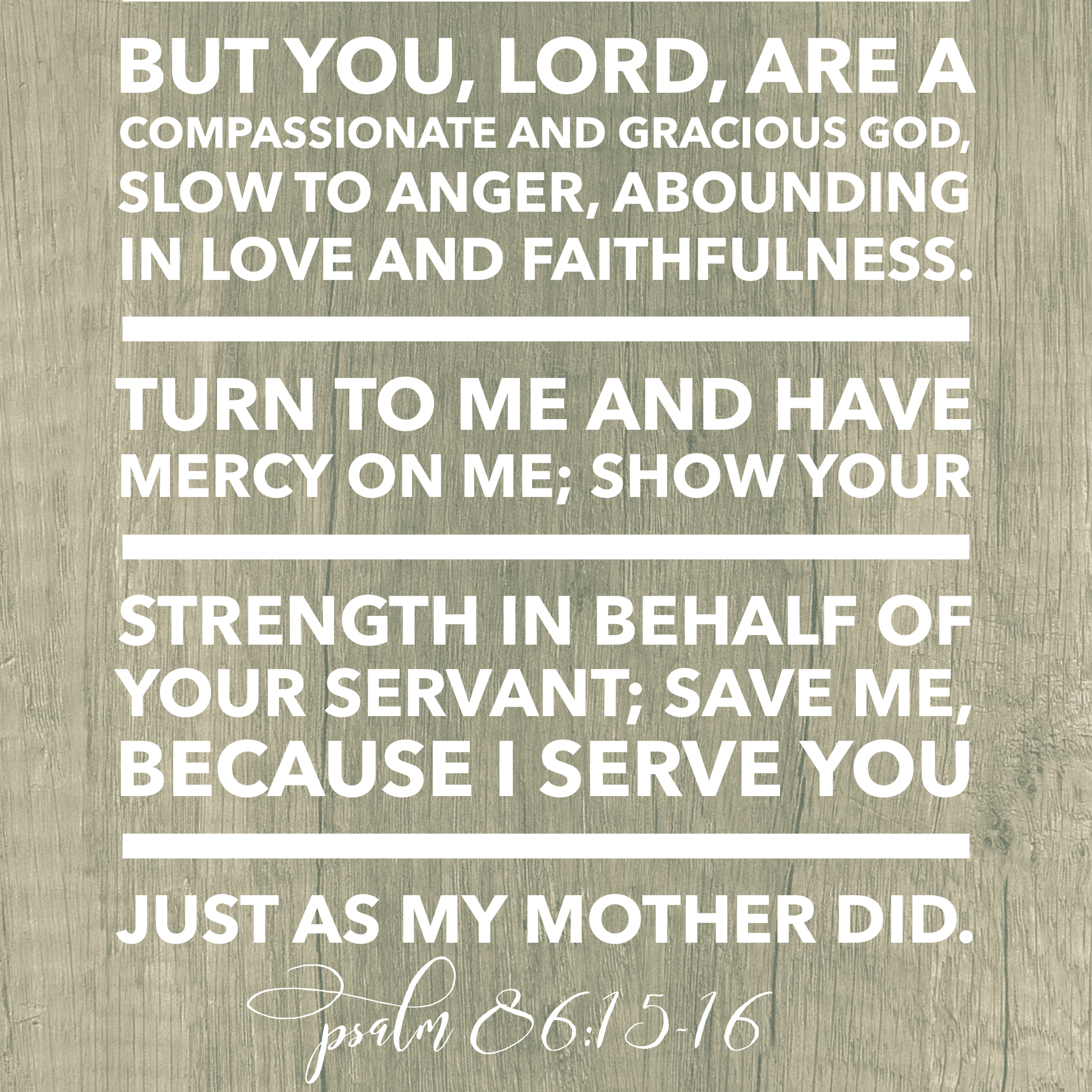 But You, Lord, are a compassionate and gracious God, slow to anger, abounding in love and faithfulness.  Turn to me and have mercy on me; show your strenth in behalf of your servant; save me, because I serve you just as my mother did. Psalm 86:15-16